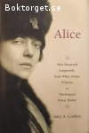 Cordery, Stacy A. / Alice – Alice Roosevelt Longworth, from White House Princess to Washington Power Broker