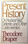 Draper, Theodore / Present History: On Nuclear War, Détente, and Other Controversies