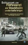 Roth, Thomas / Försvaret av Stockholm under kalla kriget: Planerna, organisationen och hotbilden mot Sveriges huvudstad